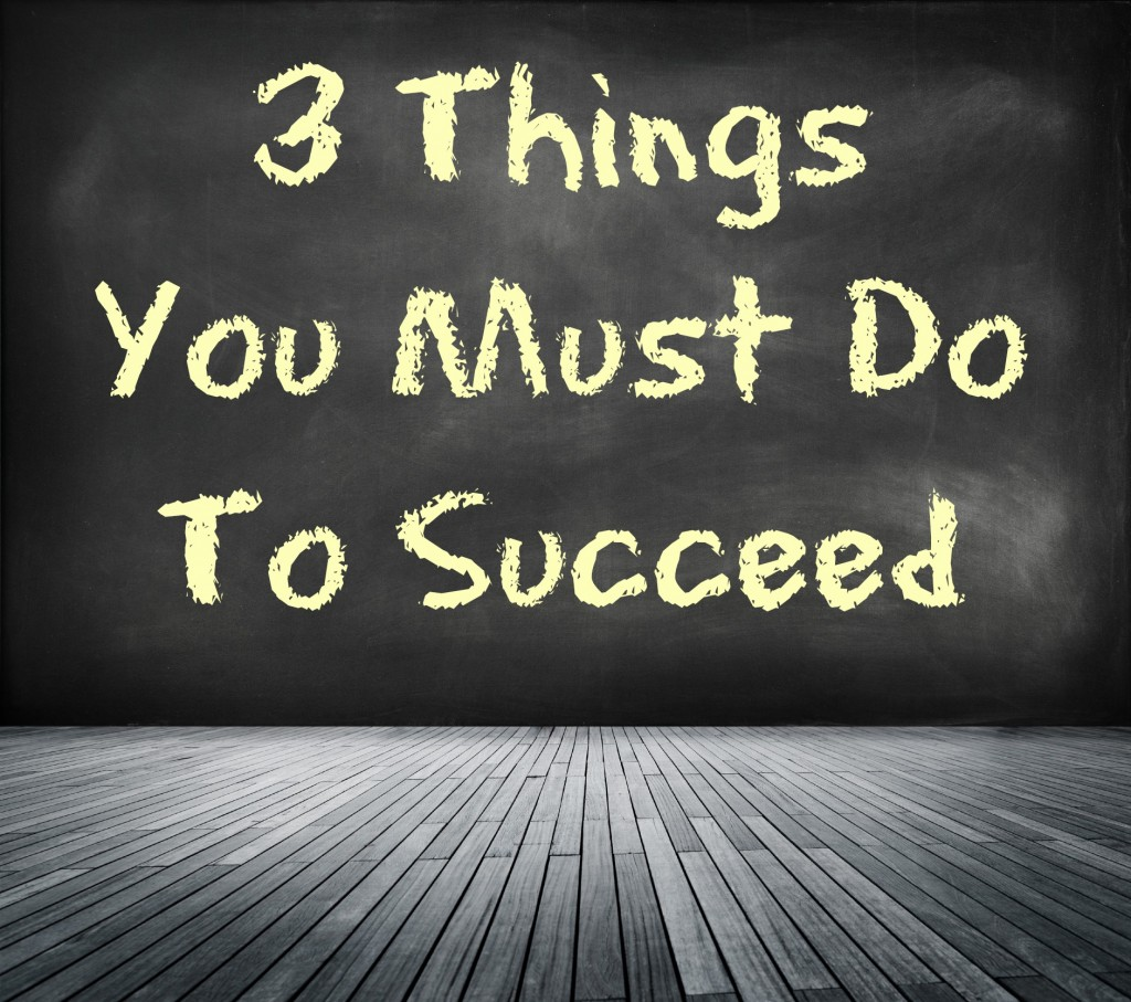 3 things you must do to succeed