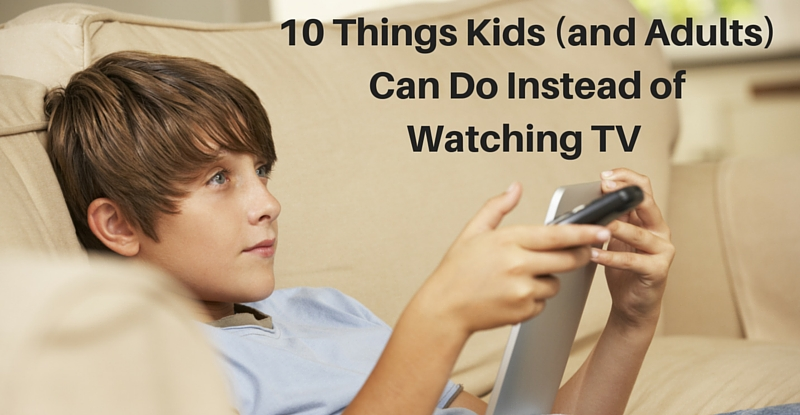 10 Things adults and kids can do instead of watching tv
